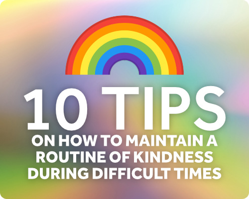 10 tips on how to maintain a routine of kindness during difficult times.