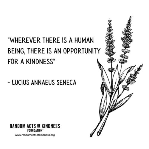 Wherever there is a human being, there is an opportunity for a kindness. Lucius Annaeus Seneca