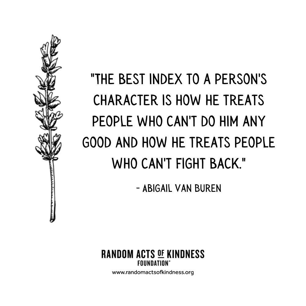 Quotation: The best index to a person's character is how he treats people who can't do him any good and how he treats people who can't fight back. Abigail Van Buren