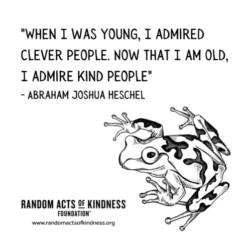 When I was young, I admired clever people. Now that I am old, I admire kind people. Abraham Joshua Heschel