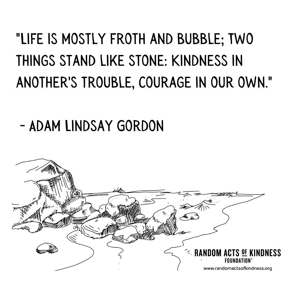 Quotation: Life is mostly froth and bubble; Two things stand like stone: Kindness in another's trouble, Courage in our own. Adam Lindsay Gordon