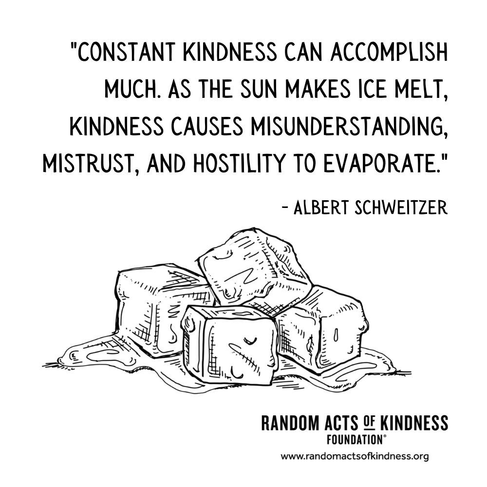 Quotation: Constant kindness can accomplish much. As the sun makes ice melt, kindness causes misunderstanding, mistrust, and hostility to evaporate. Albert Schweitzer