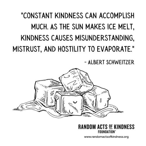 Constant kindness can accomplish much. As the sun makes ice melt, kindness causes misunderstanding, mistrust, and hostility to evaporate. Albert Schweitzer