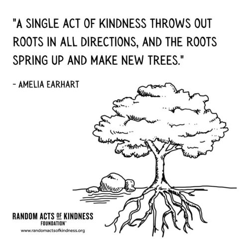 A single act of kindness throws out roots in all directions, and the roots spring up and make new trees. Amelia Earhart