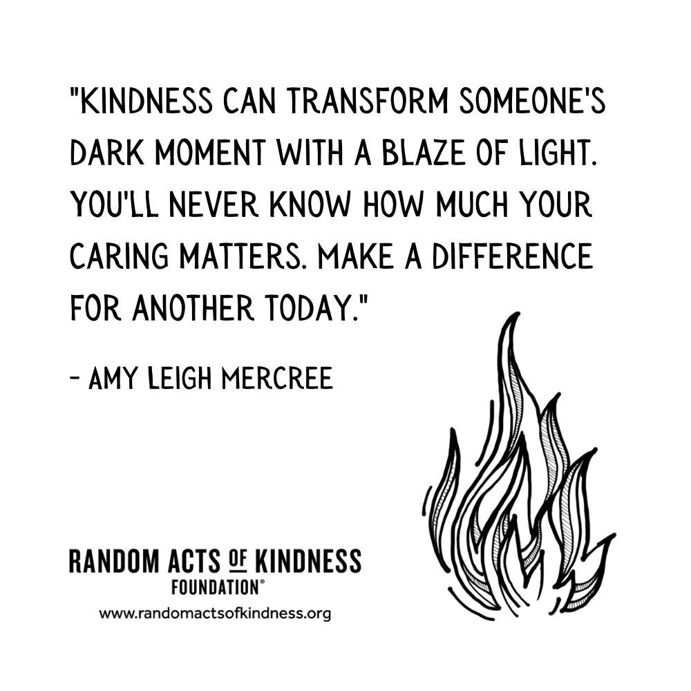Quotation: Kindness can transform someone's dark moment with a blaze of light. You'll never know how much your caring matters. Make a difference for another today. Amy Leigh Mercree