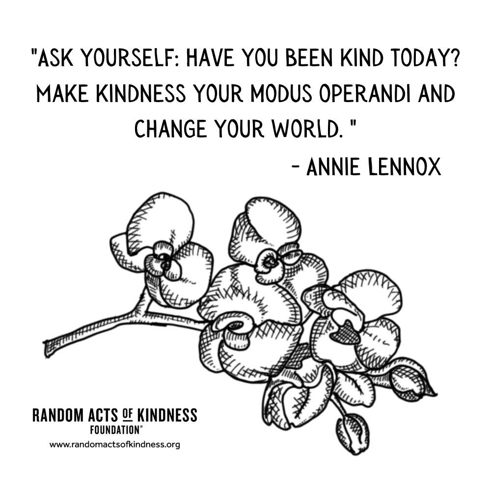 Quotation: Ask yourself: Have you been kind today? Make kindness your modus operandi and change your world.  Annie Lennox