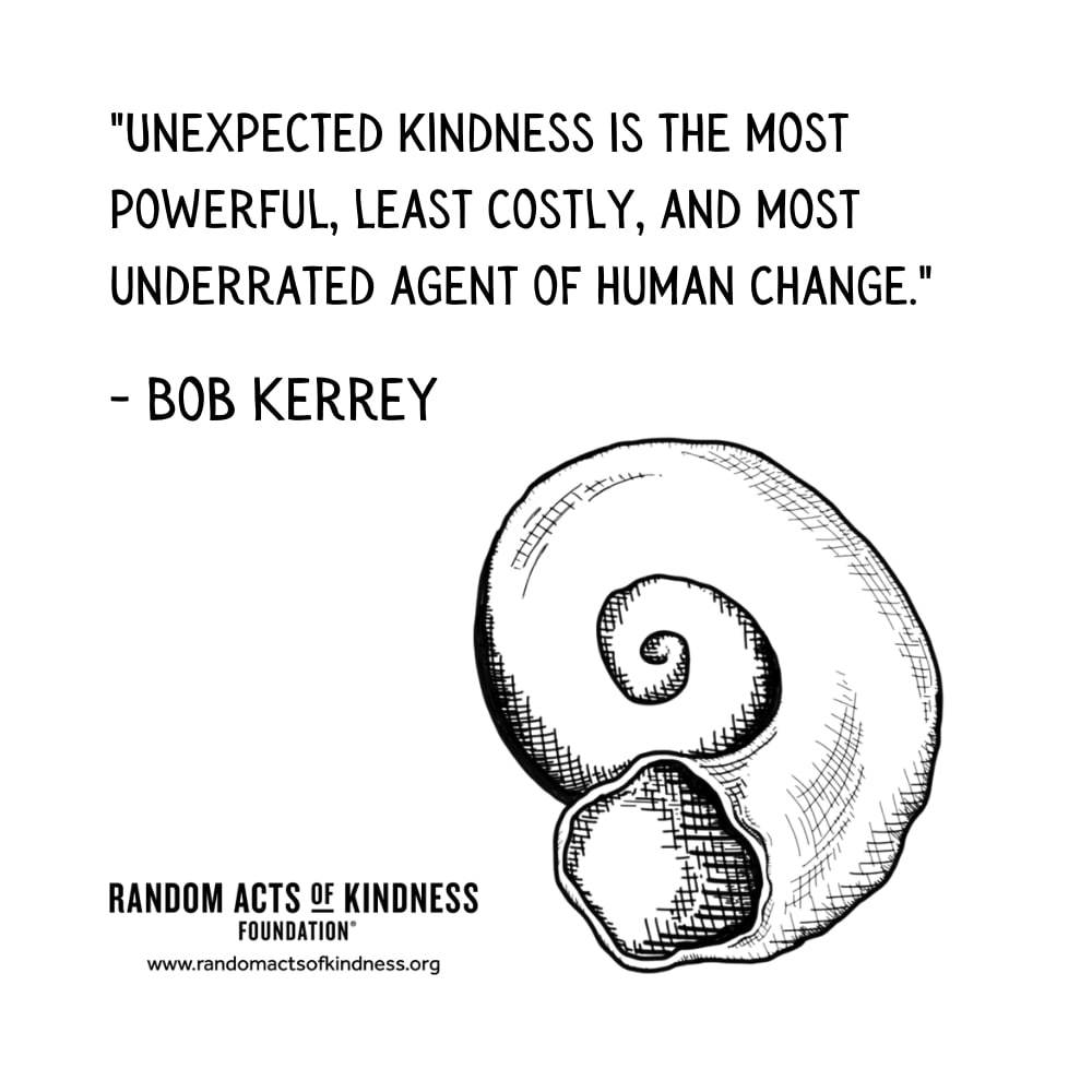 Quotation: Unexpected kindness is the most powerful, least costly, and most underrated agent of human change. Bob Kerrey