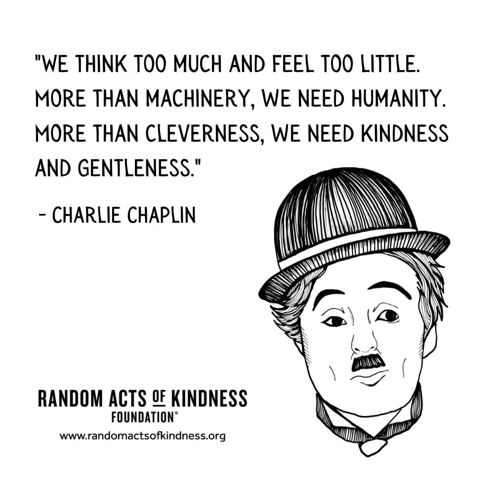 Quotation: We think too much and feel too little. More than machinery, we need humanity. More than cleverness, we need kindness and gentleness. Charlie Chaplin