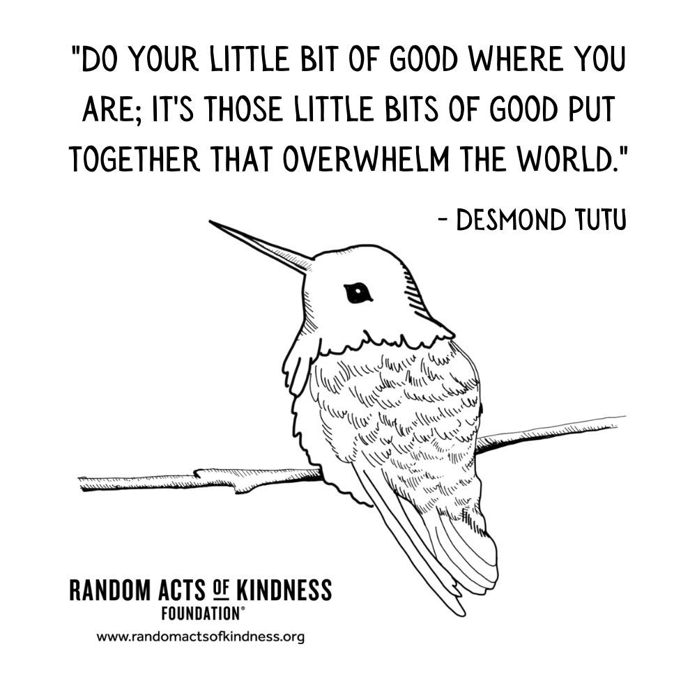 Quotation: Do your little bit of good where you are; it's those little bits of good put together that overwhelm the world. Desmond Tutu
