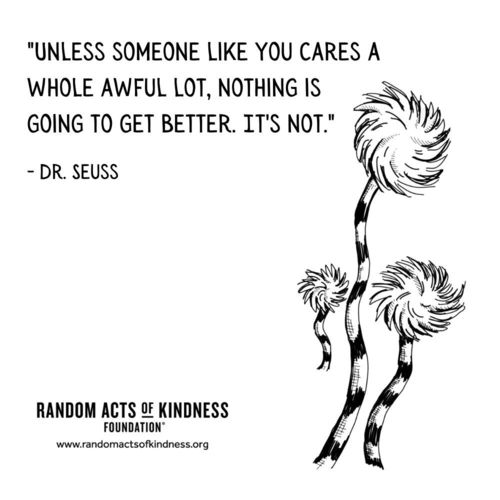 Unless someone like you cares a whole awful lot, nothing is going to get better. It's not. Dr. Seuss