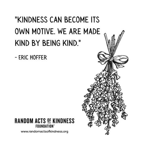 Kindness can become its own motive. We are made kind by being kind. Eric Hoffer