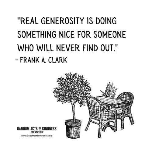 Real generosity is doing something nice for someone who will never find out. Frank A. Clark