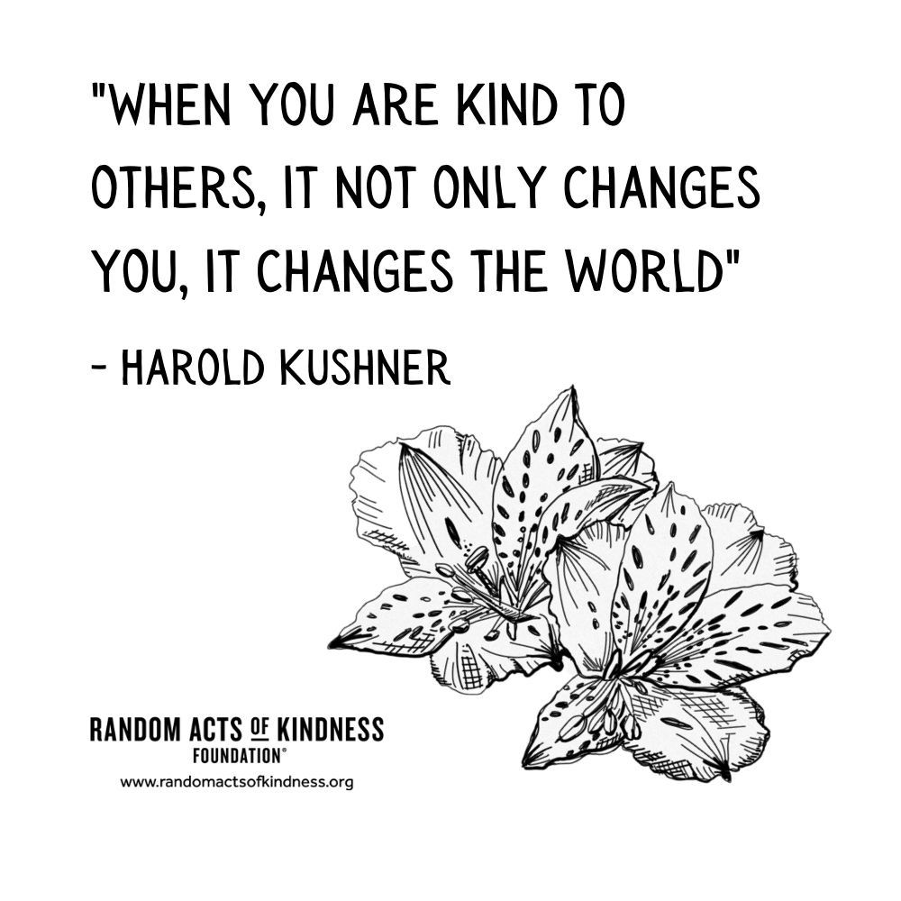 Quotation: When you are kind to others, it not only changes you, it changes the world Harold Kushner