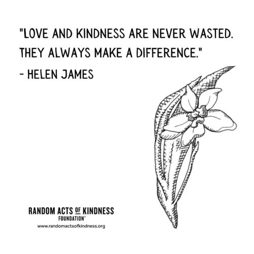 Love and kindness are never wasted. They always make a difference. Helen James