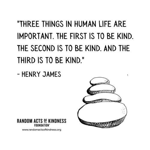 Three things in human life are important. The first is to be kind. The second is to be kind. And the third is to be kind. Henry James