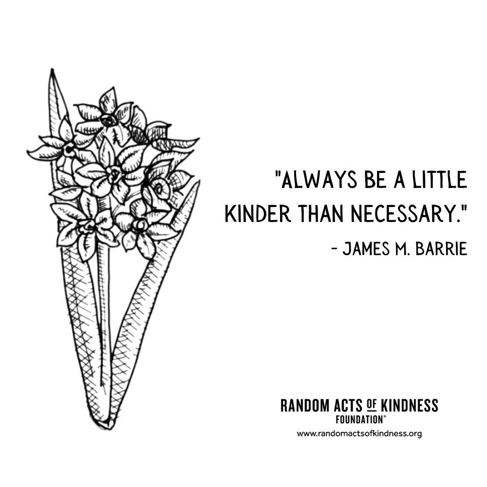 Quotation: Always be a little kinder than necessary. James M. Barrie
