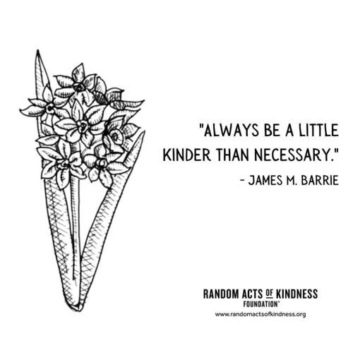 Always be a little kinder than necessary. James M. Barrie