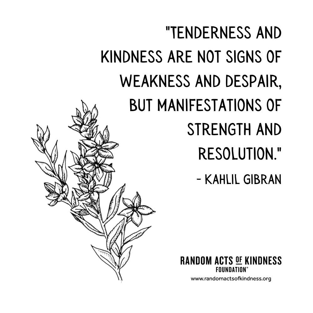 Quotation: Tenderness and kindness are not signs of weakness and despair, but manifestations of strength and resolution. Kahlil Gibran