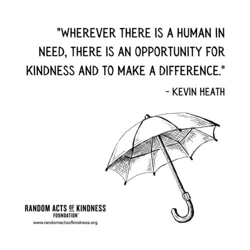 Wherever there is a human in need, there is an opportunity for kindness and to make a difference. Kevin Heath