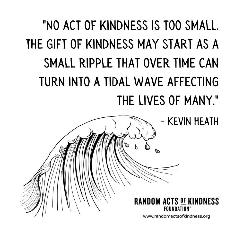 Quotation: No act of kindness is too small. The gift of kindness may start as a small ripple that over time can turn into a tidal wave affecting the lives of many. Kevin Heath