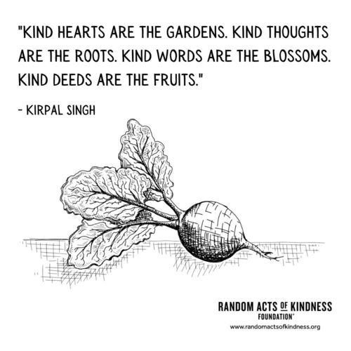 Kind hearts are the gardens. Kind thoughts are the roots. Kind words are the blossoms. Kind deeds are the fruits. Kirpal Singh