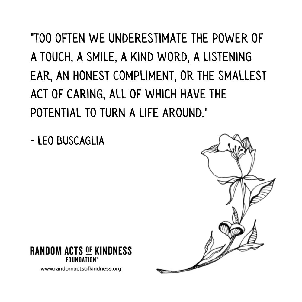 Quotation: Too often we underestimate the power of a touch, a smile, a kind word, a listening ear, an honest compliment, or the smallest act of caring, all of which have the potential to turn a life around. Leo Buscaglia