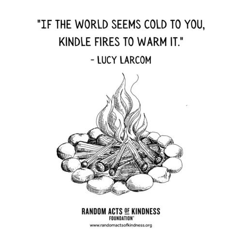 If the world seems cold to you, kindle fires to warm it. Lucy Larcom