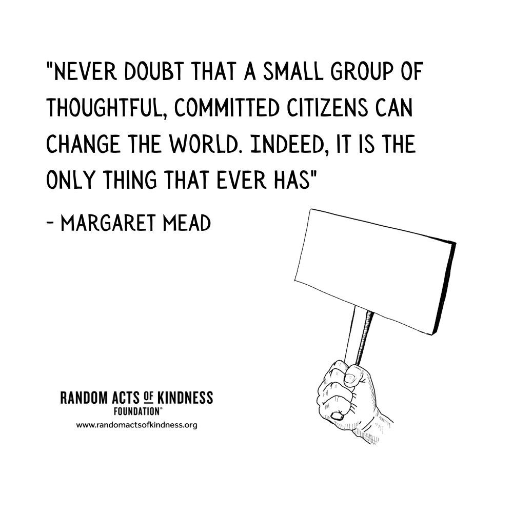 Quotation: Never doubt that a small group of thoughtful, committed citizens can change the world. Indeed, it is the only thing that ever has Margaret Mead