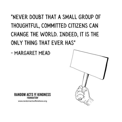 Never doubt that a small group of thoughtful, committed citizens can change the world. Indeed, it is the only thing that ever has Margaret Mead
