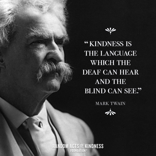 Kindness is the language which the deaf can hear and the blind can see Mark Twain