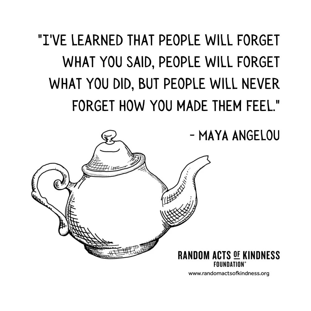 Quotation: I've learned that people will forget what you said, people will forget what you did, but people will never forget how you made them feel. Maya Angelou