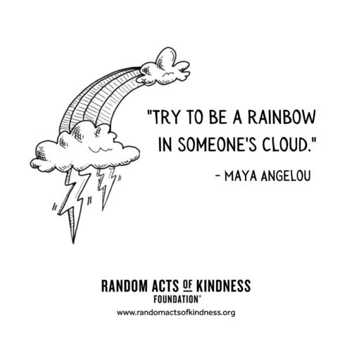 Try to be a rainbow in someone's cloud Maya Angelou