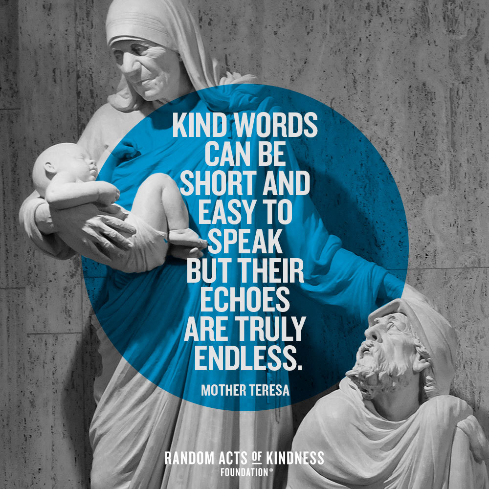 Quotation: Kind words can be short and easy to speak but their echoes are truly endless Mother Teresa