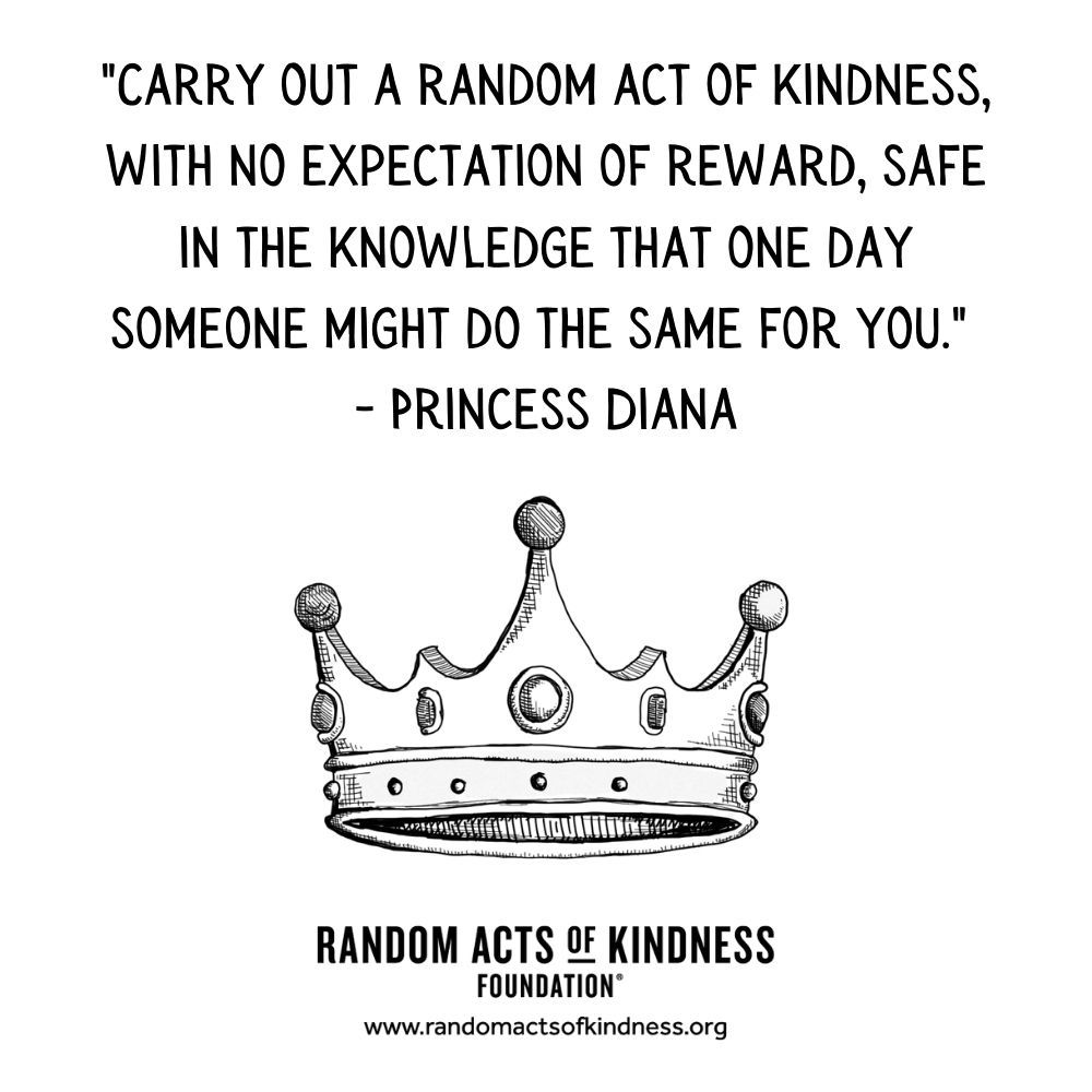 Quotation: Carry out a random act of kindness, with no expectation of reward, safe in the knowledge that one day someone might do the same for you Princess Diana