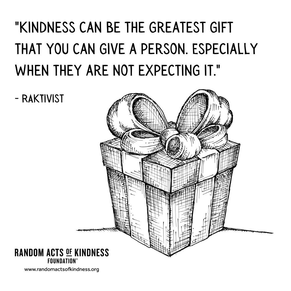 Quotation: Kindness can be the greatest gift that you can give a person. Especially when they are not expecting it. RAKtivist