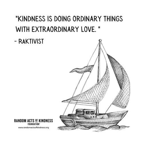 Kindness is doing ordinary things with extraordinary love.  RAKtivist