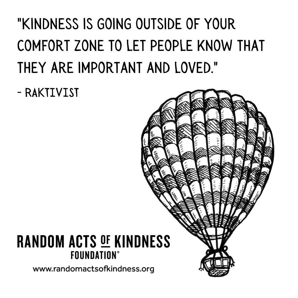 Quotation: Kindness is going outside of your comfort zone to let people know that they are important and loved. RAKtivist