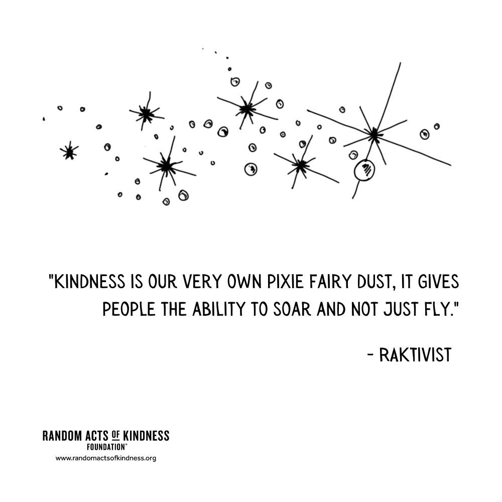 Quotation: Kindness is our very own pixie fairy dust, it gives people the ability to soar and not just fly. RAKtivist