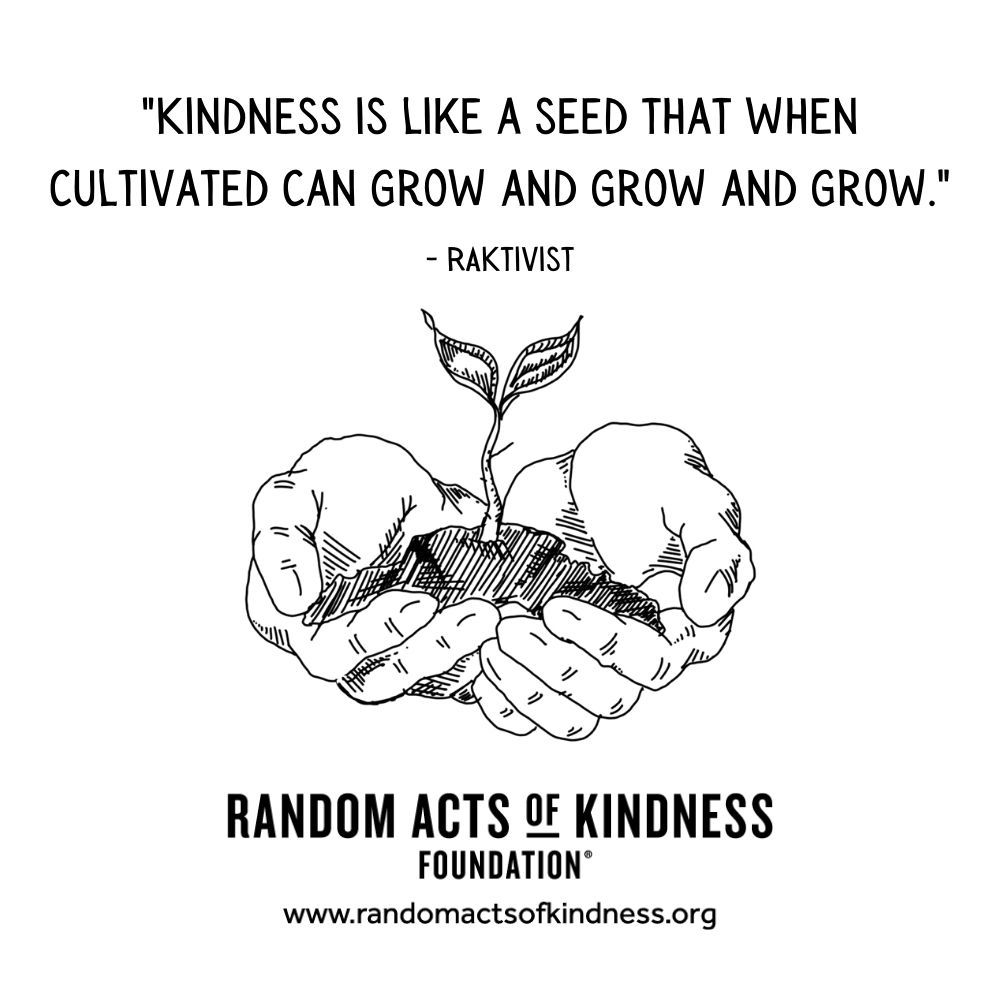 Quotation: Kindness is like a seed that when cultivated can grow and grow and grow. RAKtivist