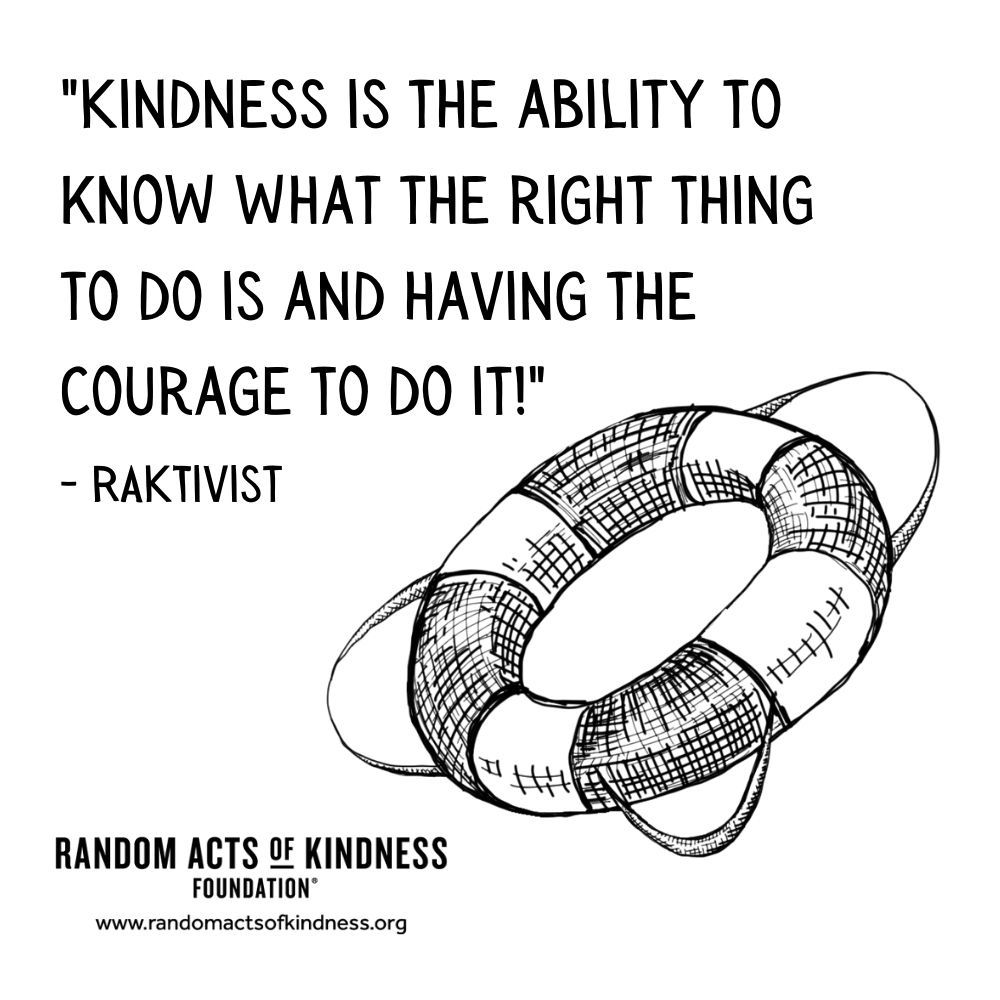 Quotation: Kindness is the ability to know what the right thing to do is and having the courage to do it!! RAKtivist