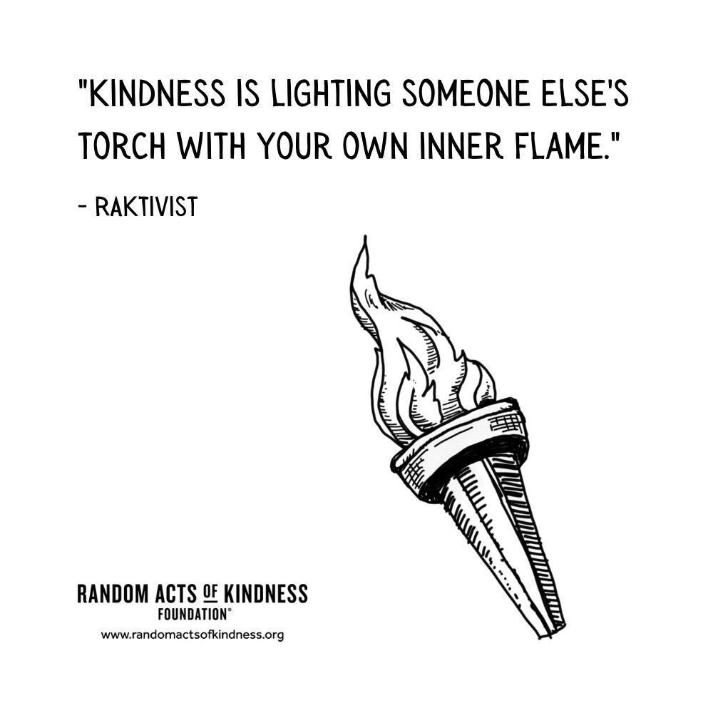 Quotation: Kindness is lighting someone else's torch with your own inner flame. RAKtivist