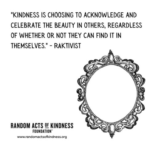 Kindness is choosing to acknowledge and celebrate the beauty in others, regardless of whether or not they can find it in themselves. RAKtivist
