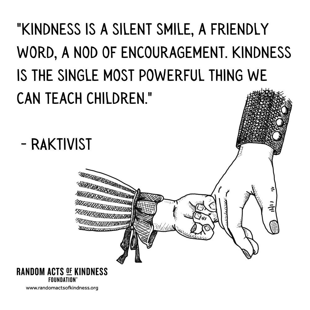Quotation: Kindness is a silent smile, a friendly word, a nod of encouragement. Kindness is the single most powerful thing we can teach children. RAKtivist