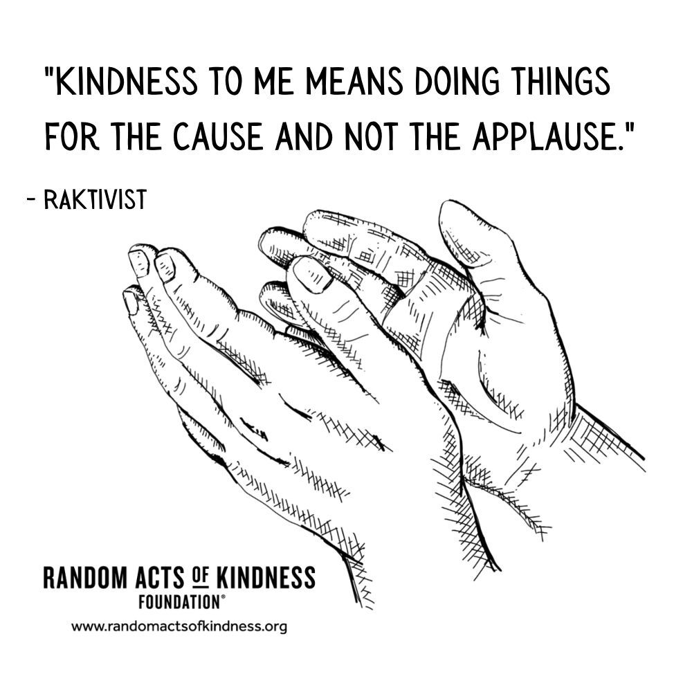 Quotation: Kindness to me means doing things for the cause and not the applause. RAKtivist