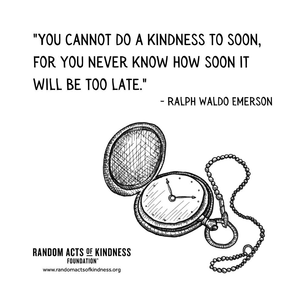 Quotation: You cannot do a kindness to soon, for you never know how soon it will be too late Ralph Waldo Emerson