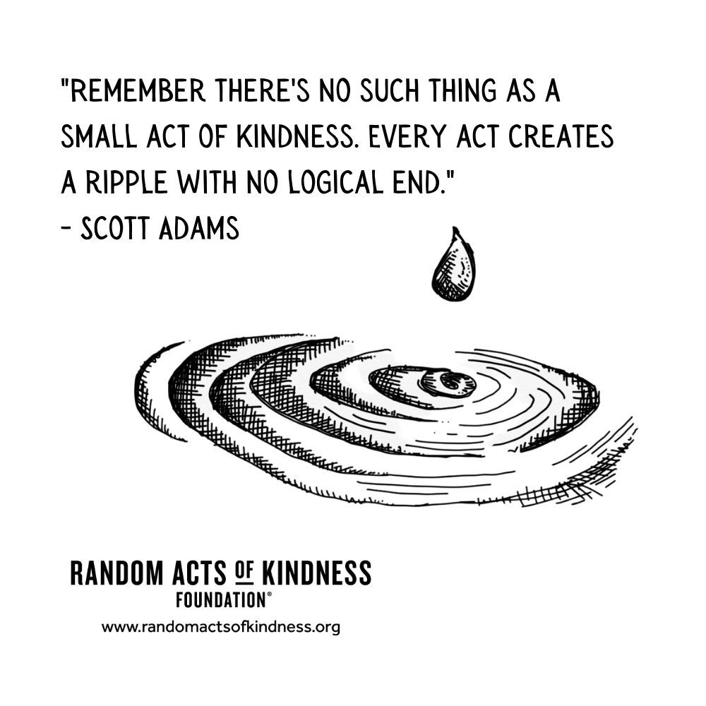 Quotation: Remember there's no such thing as a small act of kindness. Every act creates a ripple with no logical end Scott Adams