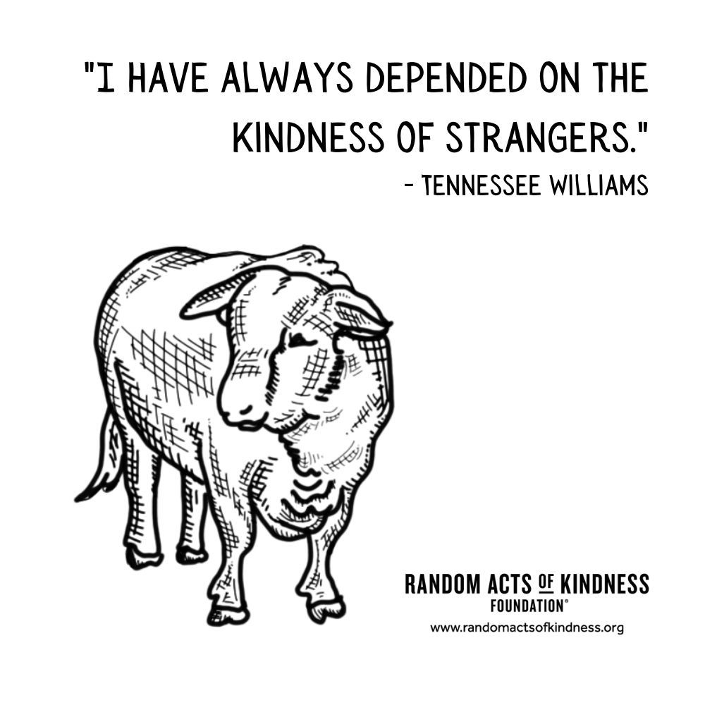Quotation: I have always depended on the kindness of strangers. Tennessee Williams