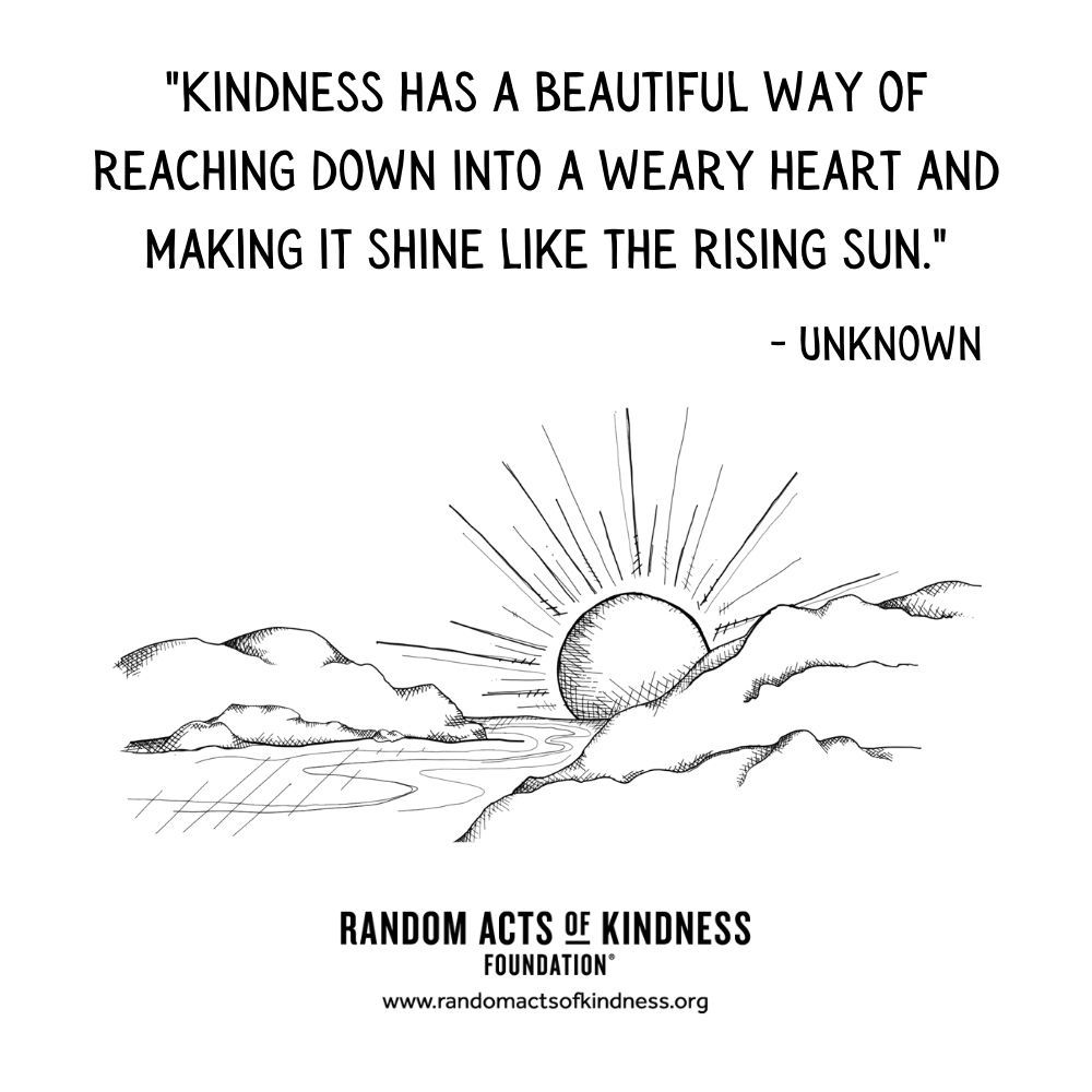 Quotation: Kindness has a beautiful way of reaching down into a weary heart and making it shine like the rising sun Unknown