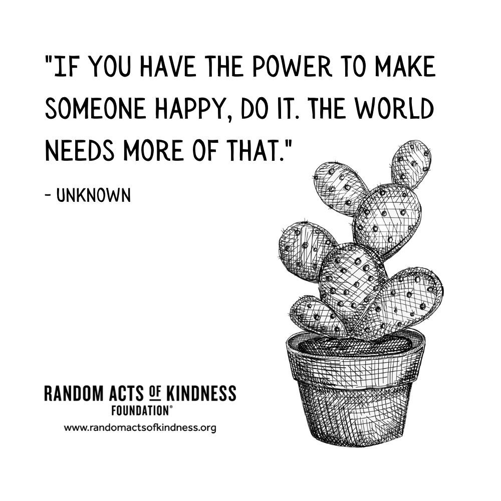 Quotation: If you have the power to make someone happy, do it. The world needs more of that.  Unknown