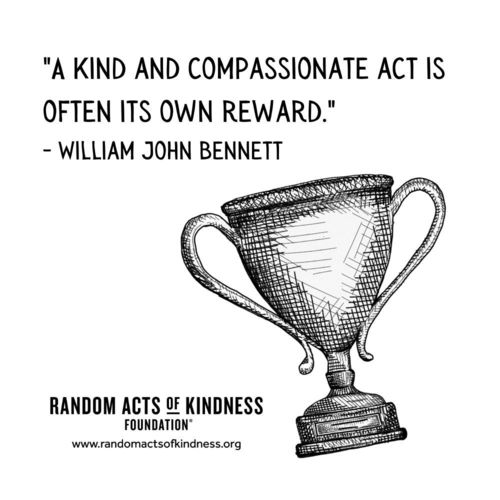 A kind and compassionate act is often its own reward. William John Bennett